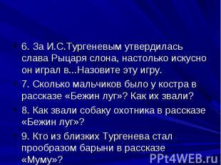 6. За И.С.Тургеневым утвердилась слава Рыцаря слона, настолько искусно он играл