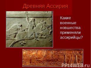 Древняя Ассирия Какие военные новшества применяли ассирийцы?