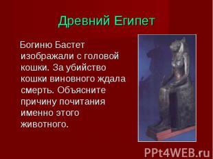 Древний Египет Богиню Бастет изображали с головой кошки. За убийство кошки винов
