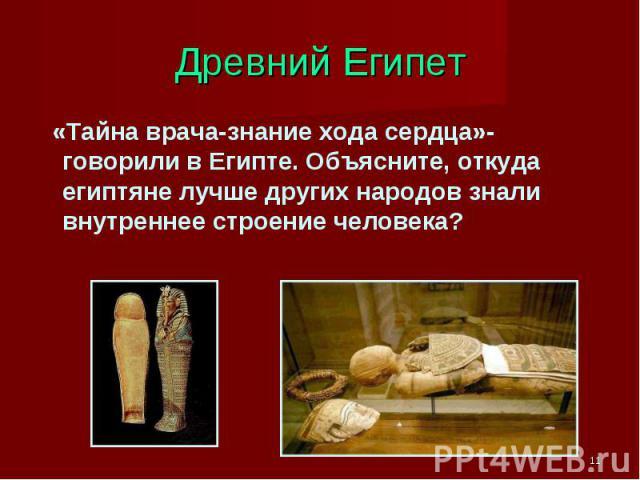 Древний Египет «Тайна врача-знание хода сердца»-говорили в Египте. Объясните, откуда египтяне лучше других народов знали внутреннее строение человека?