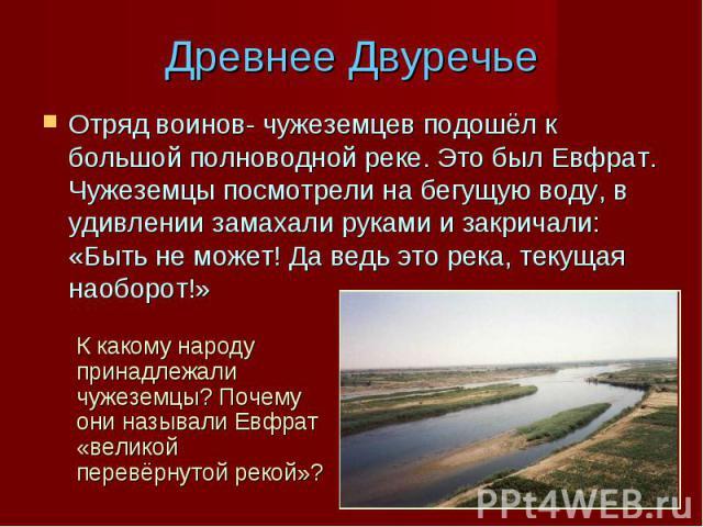 Древнее Двуречье Отряд воинов- чужеземцев подошёл к большой полноводной реке. Это был Евфрат. Чужеземцы посмотрели на бегущую воду, в удивлении замахали руками и закричали: «Быть не может! Да ведь это река, текущая наоборот!» К какому народу принадл…