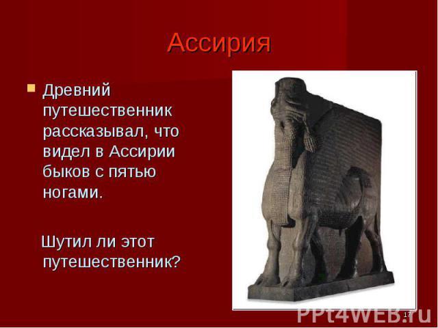 Ассирия Древний путешественник рассказывал, что видел в Ассирии быков с пятью ногами. Шутил ли этот путешественник?