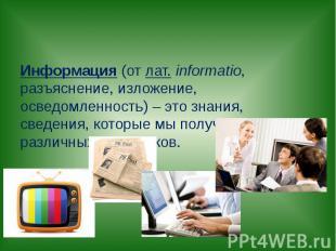 Информация (отлат.informatio, разъяснение, изложение, осведомленность) – это з