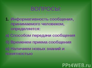 ВОПРОСЫ: Информативность сообщения, принимаемого человеком, определяется:а) Спос
