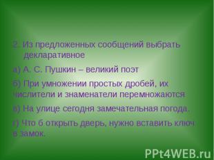 2. Из предложенных сообщений выбрать декларативноеа) А. С. Пушкин – великий поэт