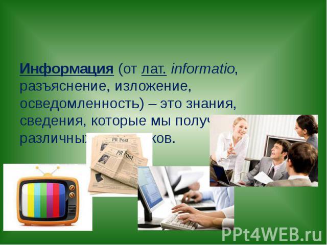 Информация (отлат.informatio, разъяснение, изложение, осведомленность) – это знания, сведения, которые мы получаем из различных источников.