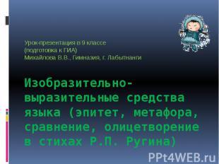 Урок-презентация в 9 классе(подготовка к ГИА)Михайлова В.В., Гимназия, г. Лабытн