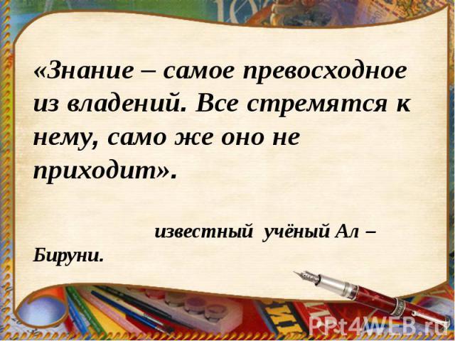 «Знание – самое превосходное из владений. Все стремятся к нему, само же оно не приходит». известный учёный Ал – Бируни.