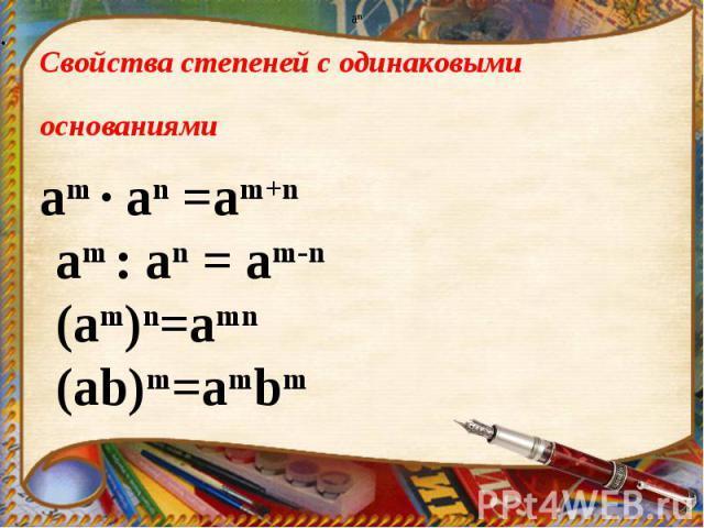 Свойства степеней с одинаковыми основаниями am · аn =am+n am : аn = am-n (am)n=amn (ab)m=ambm