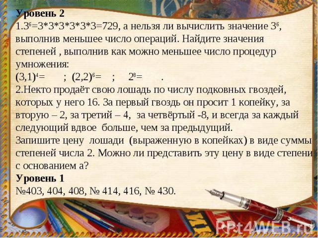 Уровень 21.36=3*3*3*3*3*3=729, а нельзя ли вычислить значение 36, выполнив меньшее число операций. Найдите значения степеней , выполнив как можно меньшее число процедур умножения:(3,1)4= ; (2,2)6= ; 28= .2.Некто продаёт свою лошадь по числу подковны…