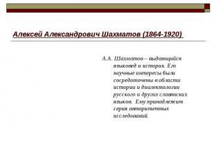 Алексей Александрович Шахматов (1864-1920) А.А. Шахматов – выдающийся языковед и