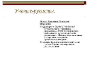 Ученые-русисты. Михаил Васильевич Ломоносов(1711-1765)Создал первую научную грам