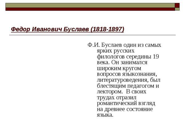 Федор Иванович Буслаев (1818-1897) Ф.И. Буслаев один из самых ярких русских филологов середины 19 века. Он занимался широким кругом вопросов языкознания, литературоведения, был блестящим педагогом и лектором. В своих трудах отразил романтический взг…