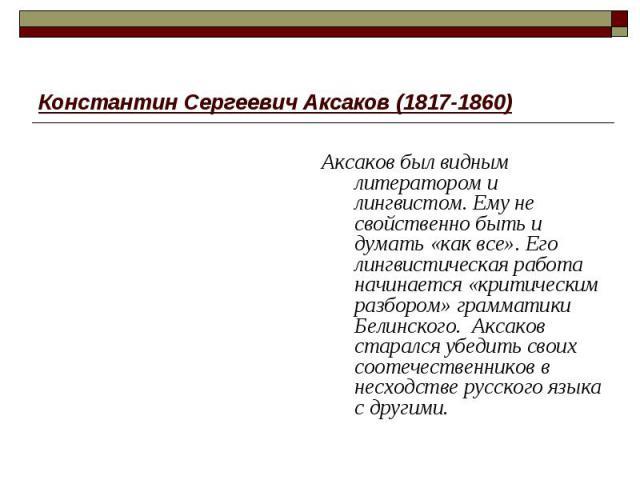 Константин Сергеевич Аксаков (1817-1860) Аксаков был видным литератором и лингвистом. Ему не свойственно быть и думать «как все». Его лингвистическая работа начинается «критическим разбором» грамматики Белинского. Аксаков старался убедить своих соот…