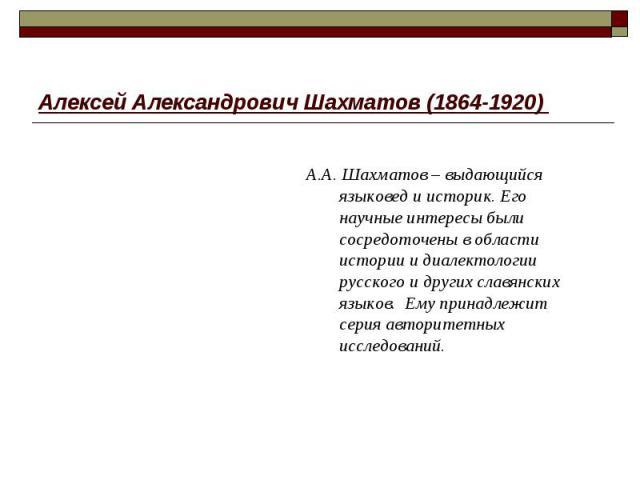Алексей Александрович Шахматов (1864-1920) А.А. Шахматов – выдающийся языковед и историк. Его научные интересы были сосредоточены в области истории и диалектологии русского и других славянских языков. Ему принадлежит серия авторитетных исследований.