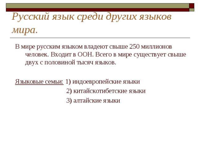 Русский язык среди других языков мира. В мире русским языком владеют свыше 250 миллионов человек. Входит в ООН. Всего в мире существует свыше двух с половиной тысяч языков.Языковые семьи: 1) индоевропейские языки 2) китайскотибетские языки 3) алтайс…