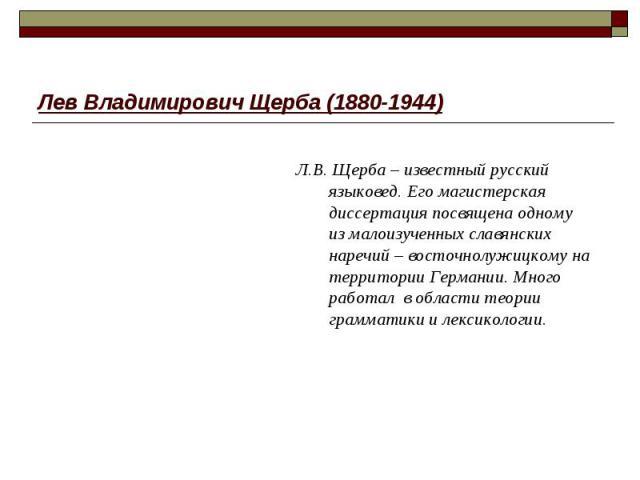 Лев Владимирович Щерба (1880-1944) Л.В. Щерба – известный русский языковед. Его магистерская диссертация посвящена одному из малоизученных славянских наречий – восточнолужицкому на территории Германии. Много работал в области теории грамматики и лек…
