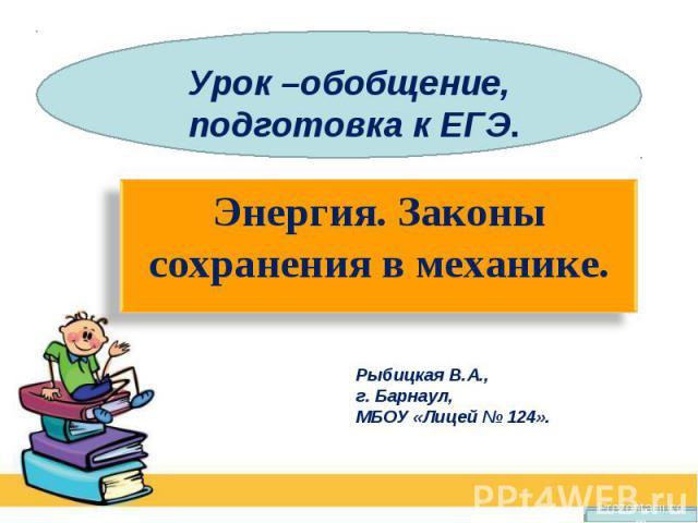 Урок –обобщение, подготовка к ЕГЭ. Энергия. Законы сохранения в механике.Рыбицкая В.А., г. Барнаул,МБОУ «Лицей № 124».