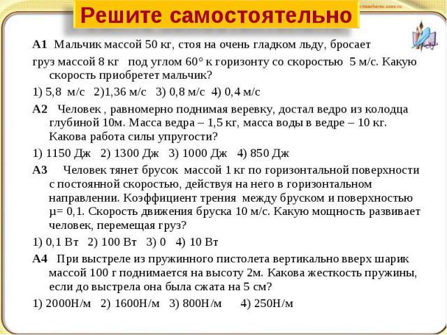 Решите самостоятельно А1 Мальчик массой 50 кг, стоя на очень гладком льду, бросает груз массой 8 кг под углом 60° к горизонту со скоростью 5 м/с. Какую скорость приобретет мальчик?1) 5,8 м/с 2)1,36 м/с 3) 0,8 м/с 4) 0,4 м/сА2 Человек , равномерно по…