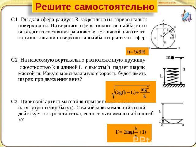 Решите самостоятельно С1 Гладкая сфера радиуса R закреплена на горизонтальной поверхности. На вершине сферы покоится шайба, которую выводят из состояния равновесия. На какой высоте от горизонтальной поверхности шайба оторвется от сферы?С2 На невесом…
