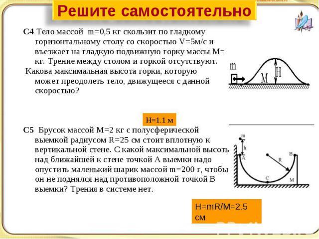 Решите самостоятельно С4 Тело массой m=0,5 кг скользит по гладкому горизонтальному столу со скоростью V=5м/с и въезжает на гладкую подвижную горку массы M=4 кг. Трение между столом и горкой отсутствуют. Какова максимальная высота горки, которую може…