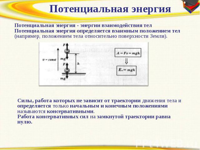 Потенциальная энергияПотенциальная энергия - энергии взаимодействия телПотенциальная энергия определяется взаимным положением тел (например, положением тела относительно поверхности Земли). Силы, работа которых не зависит от траектории движения тела…