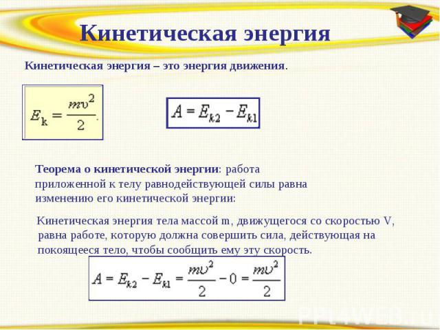 Кинетическая энергияКинетическая энергия – это энергия движения.Теорема о кинетической энергии: работа приложенной к телу равнодействующей силы равна изменению его кинетической энергии: Кинетическая энергия тела массойm, движущегося со скоростью V,…