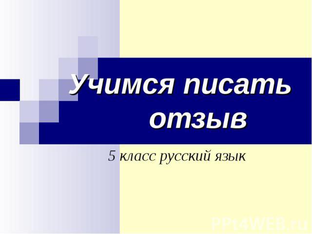 Учимся писать отзыв 5 класс русский язык