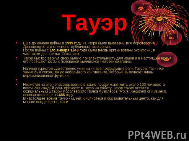 Тауэр Еще до начала войны в 1939 году из Таура были вывезены все Королевские Драгоценности и отменены публичные посещения.После войны с 1го января 1946 года были вновь организованы экскурсии, в частности для солдат Союзников.Тауэр быстро вернул свою…