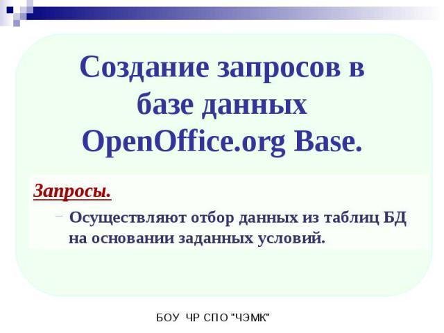 Создание запросов в базе данныхOpenOffice.org Base. Запросы. Осуществляют отбор данных из таблиц БД на основании заданных условий.