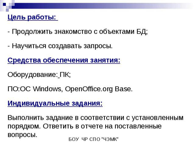 Цель работы: - Продолжить знакомство с объектами БД;- Научиться создавать запросы. Средства обеспечения занятия:Оборудование: ПК;ПО:ОС Windows, OpenOffice.org Base.Индивидуальные задания: Выполнить задание в соответствии с установленным порядком. От…
