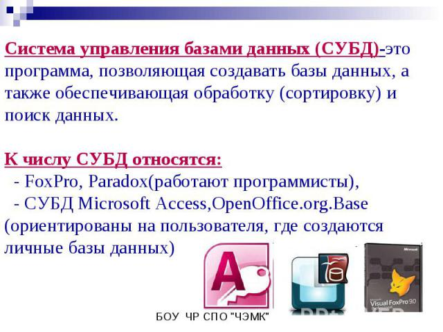 Система управления базами данных (СУБД)-это программа, позволяющая создавать базы данных, а также обеспечивающая обработку (сортировку) и поиск данных.К числу СУБД относятся: - FoxPro, Paradox(работают программисты), - СУБД Microsoft Access,OpenOffi…
