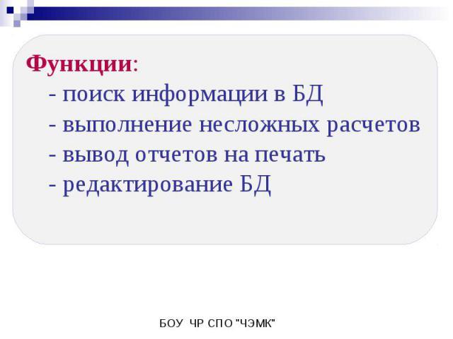 Функции:- поиск информации в БД- выполнение несложных расчетов- вывод отчетов на печать- редактирование БД