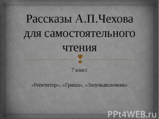Рассказы А.П.Чехова для самостоятельного чтения 7 класс«Репетитор», «Гриша», «Зл