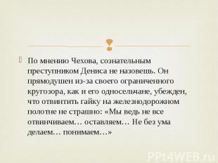 По мнению Чехова, сознательным преступником Дениса не назовешь. Он прямодушен из