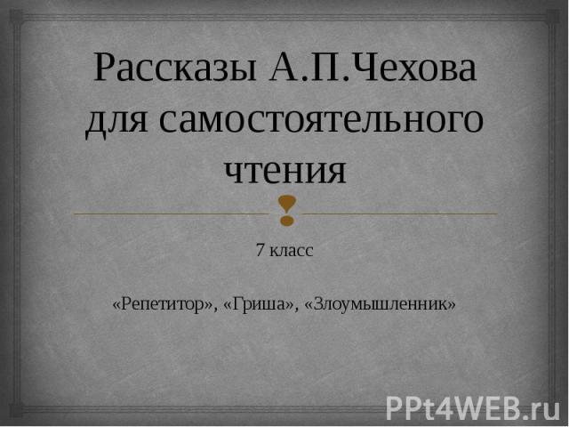 Рассказы А.П.Чехова для самостоятельного чтения 7 класс«Репетитор», «Гриша», «Злоумышленник»