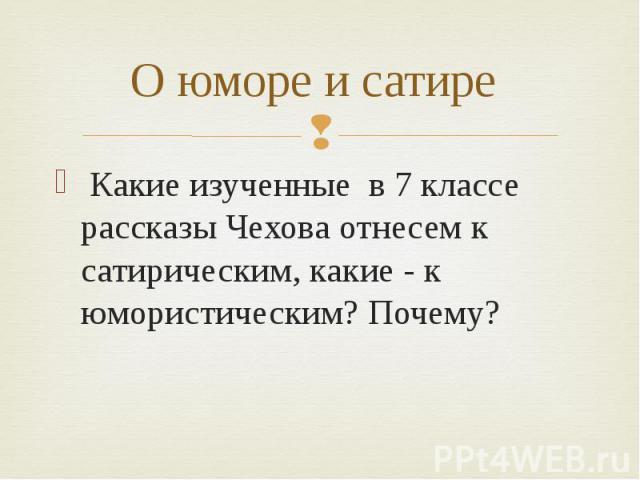 О юморе и сатире Какие изученные в 7 классе рассказы Чехова отнесем к сатирическим, какие - к юмористическим? Почему?