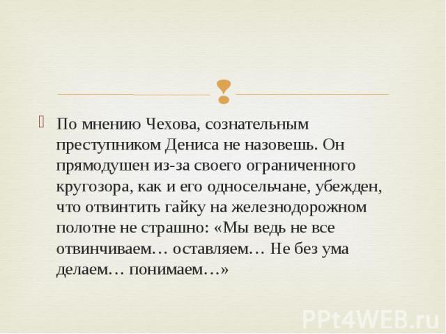 По мнению Чехова, сознательным преступником Дениса не назовешь. Он прямодушен из-за своего ограниченного кругозора, как и его односельчане, убежден, что отвинтить гайку на железнодорожном полотне не страшно: «Мы ведь не все отвинчиваем… оставляем… Н…