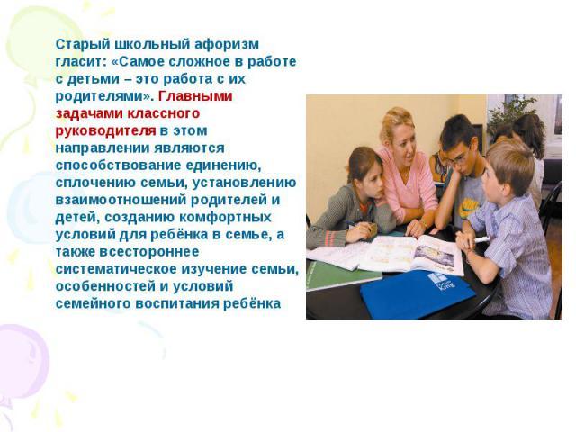 Старый школьный афоризм гласит: «Самое сложное в работе с детьми – это работа с их родителями». Главными задачами классного руководителя в этом направлении являются способствование единению, сплочению семьи, установлению взаимоотношений родителей и …