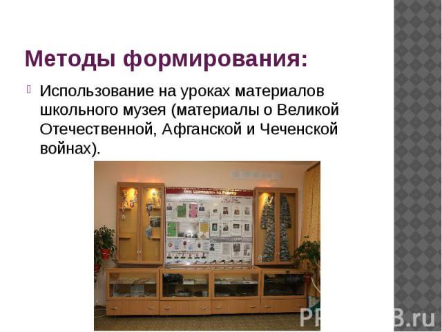 Методы формирования: Использование на уроках материалов школьного музея (материалы о Великой Отечественной, Афганской и Чеченской войнах).