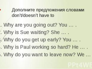 Дополните предложения словами don't/doesn't have to 1. Why are you going out? Yo