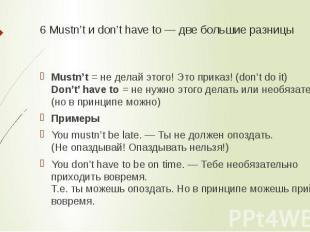 6 Mustn't и don't have to — две большие разницы Mustn't= не делай этого! Это пр