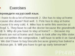 Exercises Переведите на русский язык.1. I have to do a lot of homework 2. She h