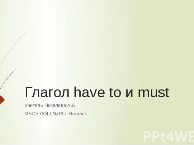 Глагол have to и must Учитель Яковлева А.Б.МБОУ СОШ №18 г. Ногинск