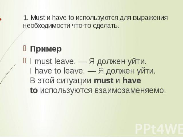 1. Must и have to используются для выражения необходимости что-то сделать. ПримерI must leave. — Я должен уйти.I have to leave. — Я должен уйти.В этой ситуацииmustиhave toиспользуются взаимозаменяемо.