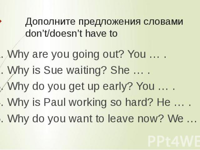 Дополните предложения словами don't/doesn't have to 1. Why are you going out? You … .2. Why is Sue waiting? She … .3. Why do you get up early? You … .4. Why is Paul working so hard? He … .5. Why do you want to leave now? We … .