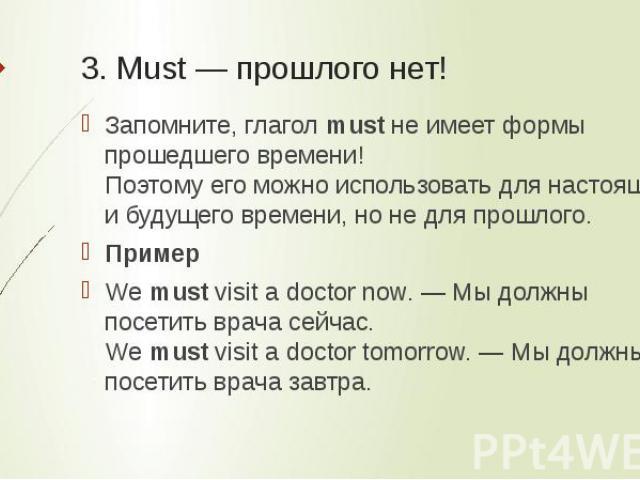 3. Must — прошлого нет! Запомните, глаголmustне имеет формы прошедшего времени!Поэтому его можно использовать для настоящего и будущего времени, но не для прошлого.ПримерWemustvisit a doctor now. — Мы должны посетить врача сейчас.Wemustvisit a…