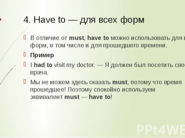 4. Have to — для всех форм В отличие отmust,have toможно использовать для всех форм, в том числе и для прошедшего времени.ПримерIhad tovisit my doctor. — Я должен был посетить своего врача.Мы не можем здесь сказатьmust, потому что время прошед…