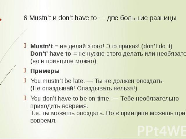6 Mustn't и don't have to — две большие разницы Mustn't= не делай этого! Это приказ! (don't do it)Don't' have to= не нужно этого делать или необязательно (но в принципе можно)ПримерыYou mustn't be late. — Ты не должен опоздать.(Не опаздывай! Опазд…
