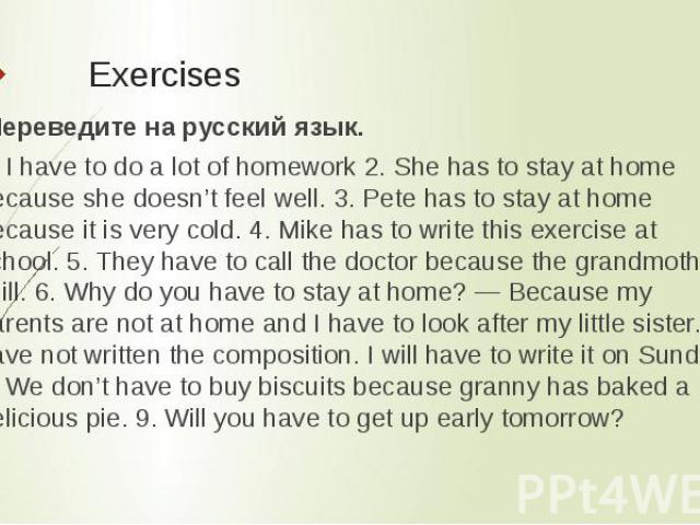 Exercises Переведите на русский язык.1. I have to do a lot of homework 2. She has to stay at home because she doesn't feel well. 3. Pete has to stay at home because it is very cold. 4. Mike has to write this exercise at school. 5. They have to call…